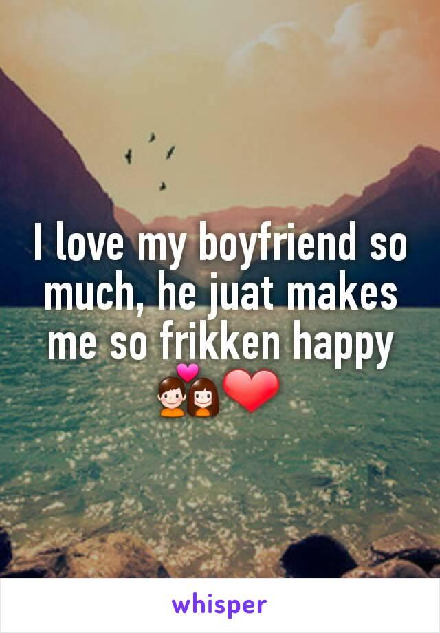 I love my boyfriend so much, he juat makes me so frikken happy 💑❤