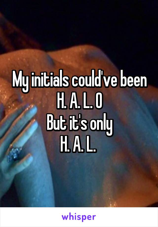 My initials could've been H. A. L. O But it's only H. A. L.
