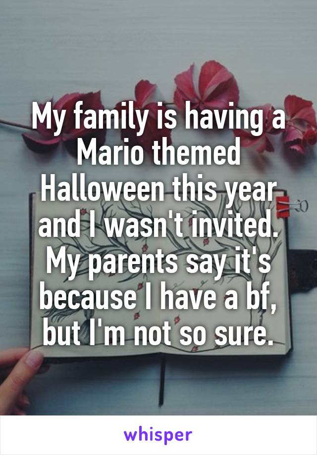 My family is having a Mario themed Halloween this year and I wasn't invited. My parents say it's because I have a bf, but I'm not so sure.