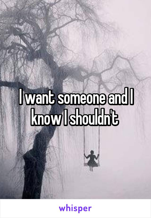 I want someone and I know I shouldn't