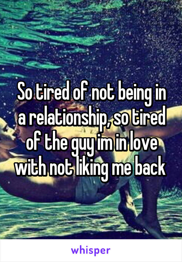 So tired of not being in a relationship, so tired of the guy im in love with not liking me back