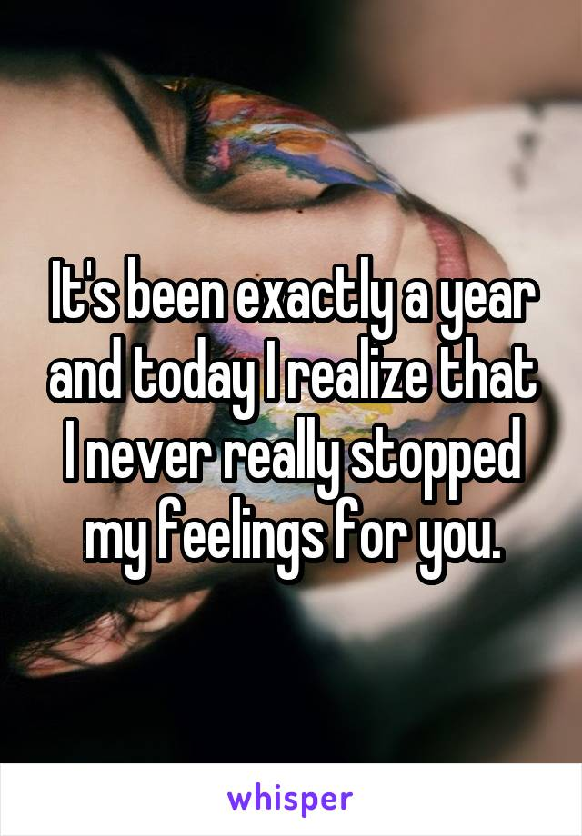 It's been exactly a year and today I realize that I never really stopped my feelings for you.