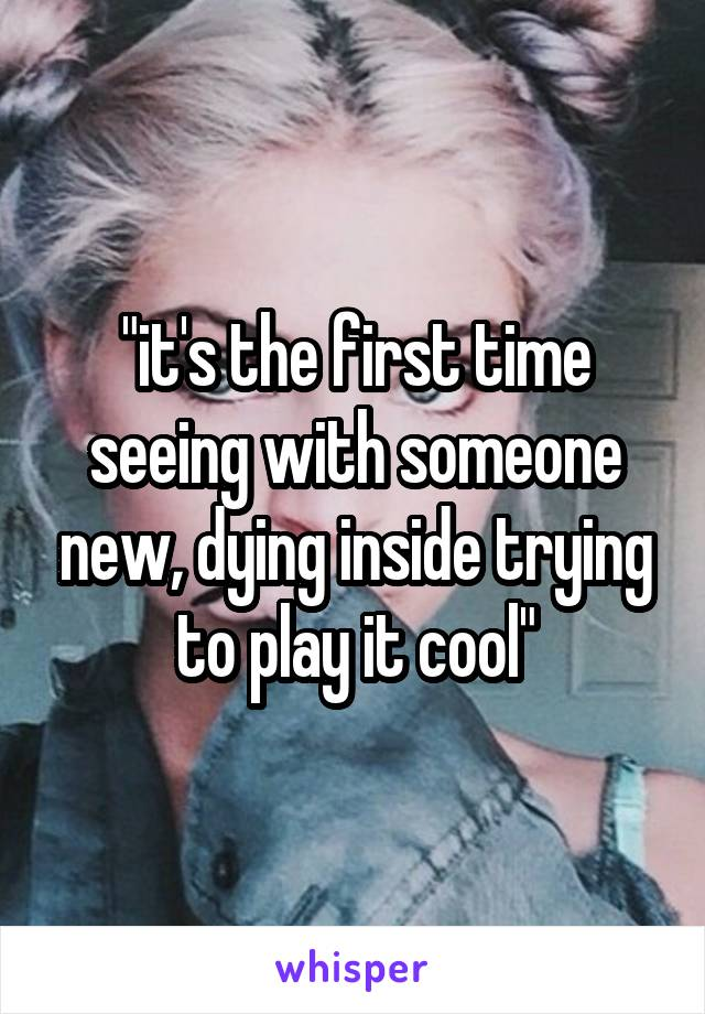 """""""it's the first time seeing with someone new, dying inside trying to play it cool"""""""