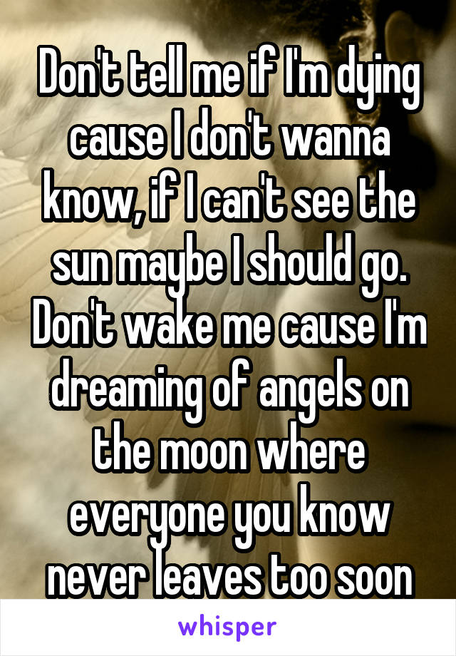 Don't tell me if I'm dying cause I don't wanna know, if I can't see the sun maybe I should go. Don't wake me cause I'm dreaming of angels on the moon where everyone you know never leaves too soon
