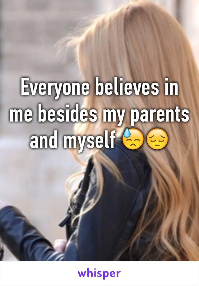 Everyone believes in me besides my parents and myself 😓😔