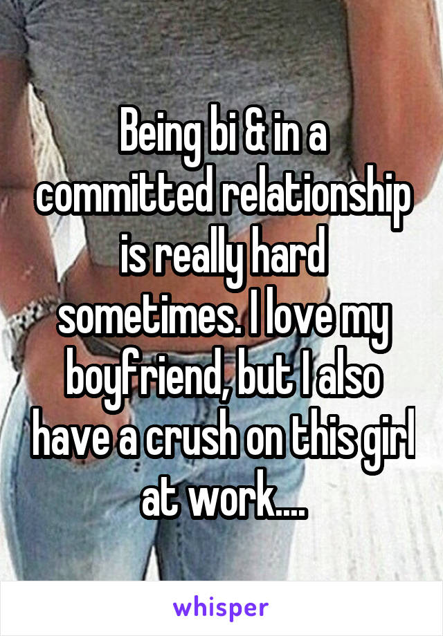 Being bi & in a committed relationship is really hard sometimes. I love my boyfriend, but I also have a crush on this girl at work....