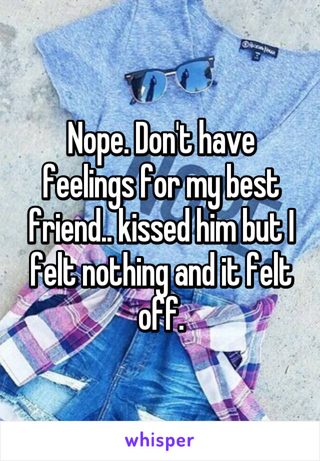 Nope. Don't have feelings for my best friend.. kissed him but I felt nothing and it felt off.