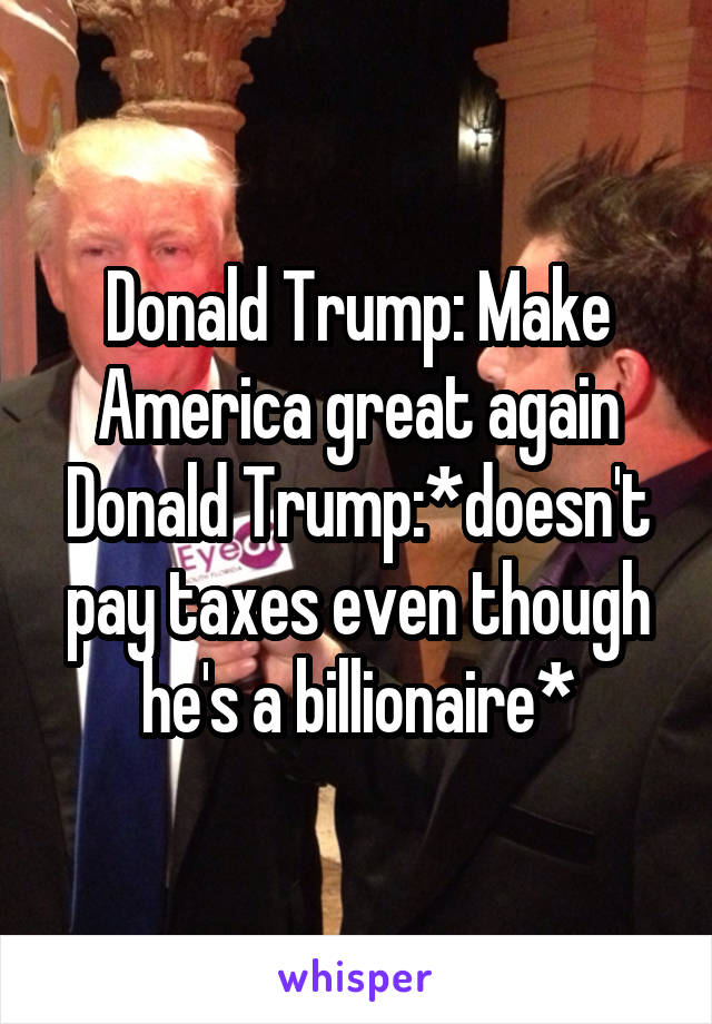 Donald Trump: Make America great again Donald Trump:*doesn't pay taxes even though he's a billionaire*