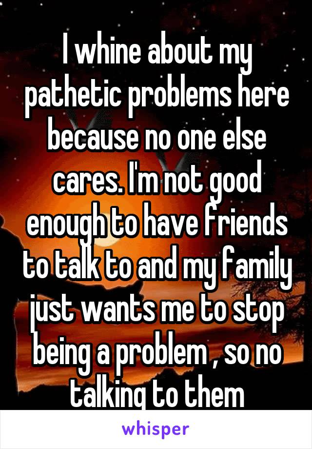 I whine about my pathetic problems here because no one else cares. I'm not good enough to have friends to talk to and my family just wants me to stop being a problem , so no talking to them