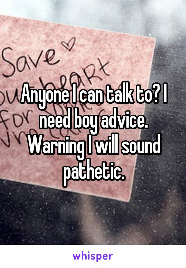 Anyone I can talk to? I need boy advice. Warning I will sound pathetic.