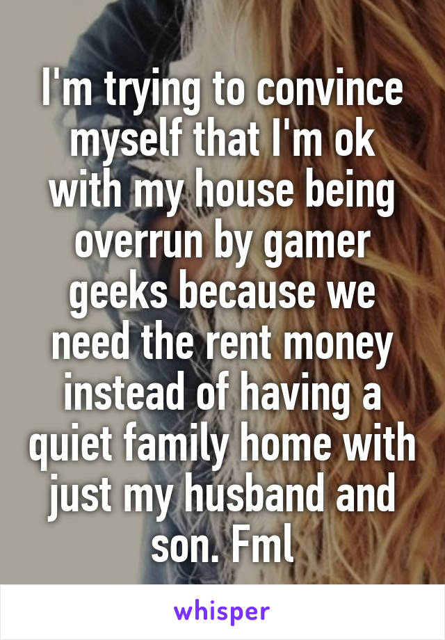 I'm trying to convince myself that I'm ok with my house being overrun by gamer geeks because we need the rent money instead of having a quiet family home with just my husband and son. Fml