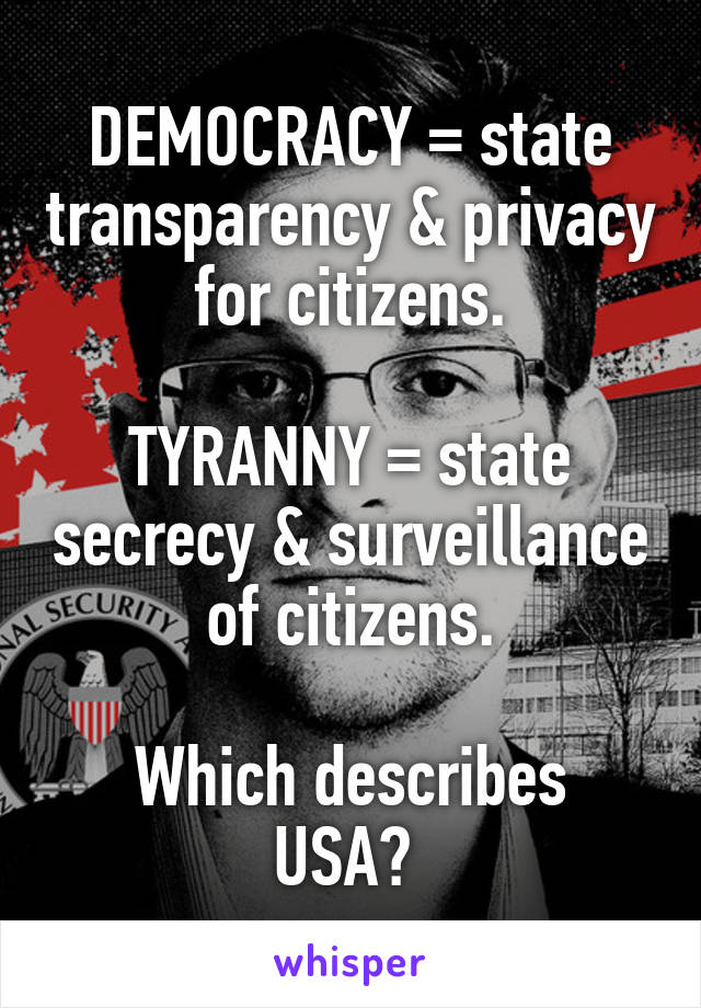 DEMOCRACY = state transparency & privacy for citizens.   TYRANNY = state secrecy & surveillance of citizens.  Which describes USA?