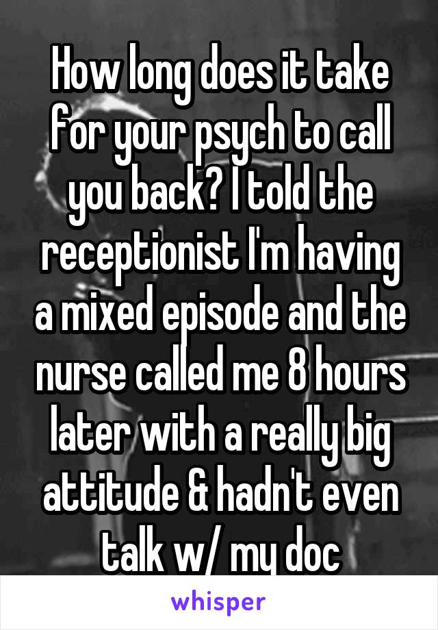 How long does it take for your psych to call you back? I told the receptionist I'm having a mixed episode and the nurse called me 8 hours later with a really big attitude & hadn't even talk w/ my doc