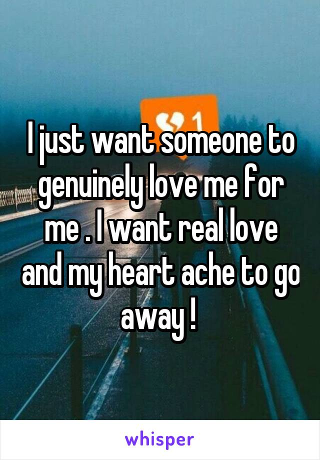 I just want someone to genuinely love me for me . I want real love and my heart ache to go away !