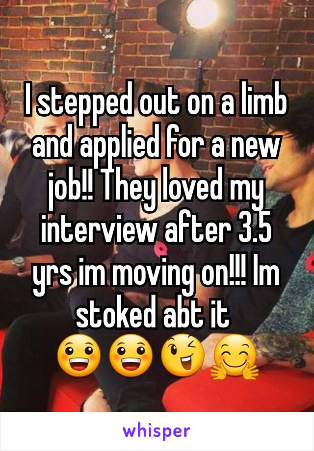 I stepped out on a limb and applied for a new job!! They loved my interview after 3.5 yrs im moving on!!! Im stoked abt it  😀😀😉🤗