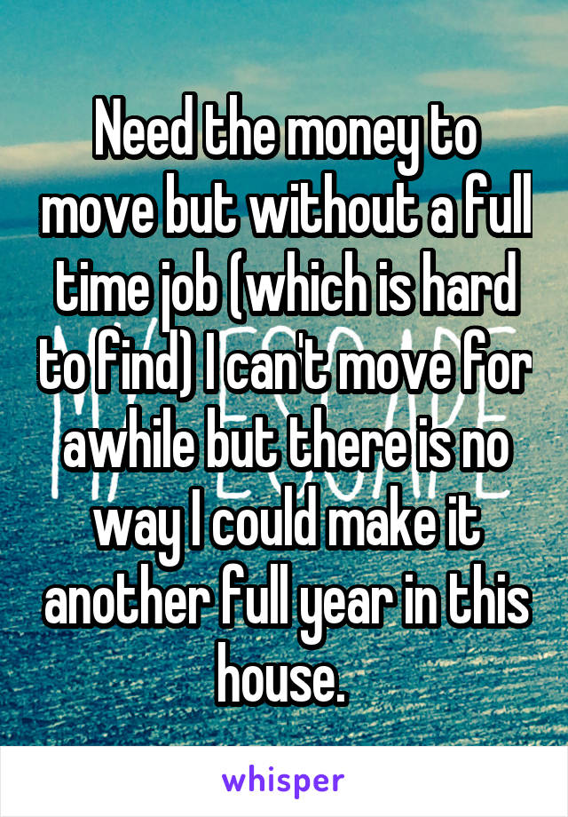 Need the money to move but without a full time job (which is hard to find) I can't move for awhile but there is no way I could make it another full year in this house.