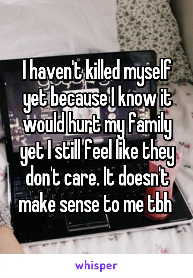 I haven't killed myself yet because I know it would hurt my family yet I still feel like they don't care. It doesn't make sense to me tbh