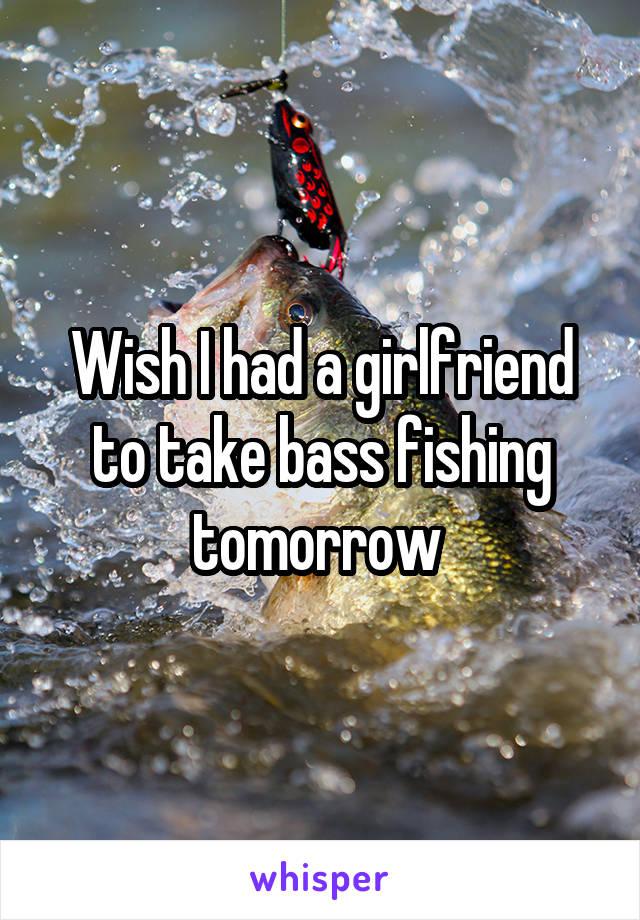 Wish I had a girlfriend to take bass fishing tomorrow