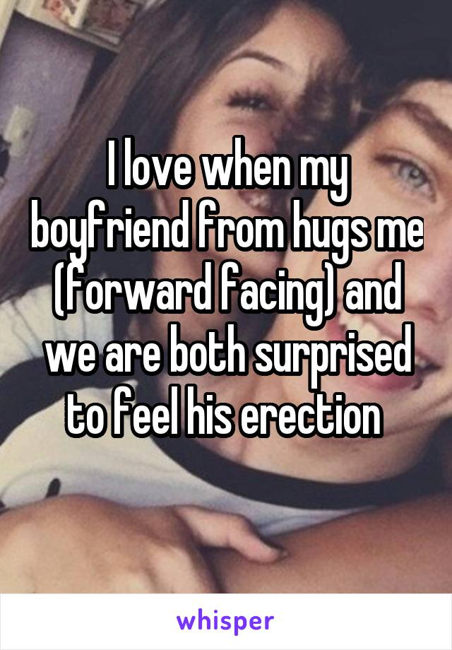 I love when my boyfriend from hugs me (forward facing) and we are both surprised to feel his erection