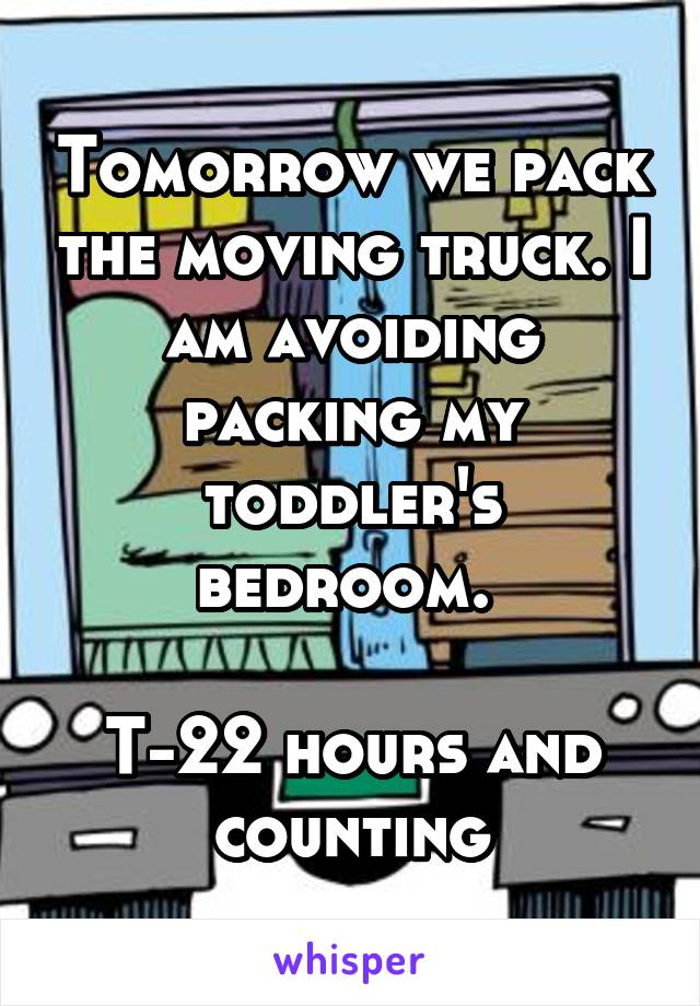 Tomorrow we pack the moving truck. I am avoiding packing my toddler's bedroom.   T-22 hours and counting