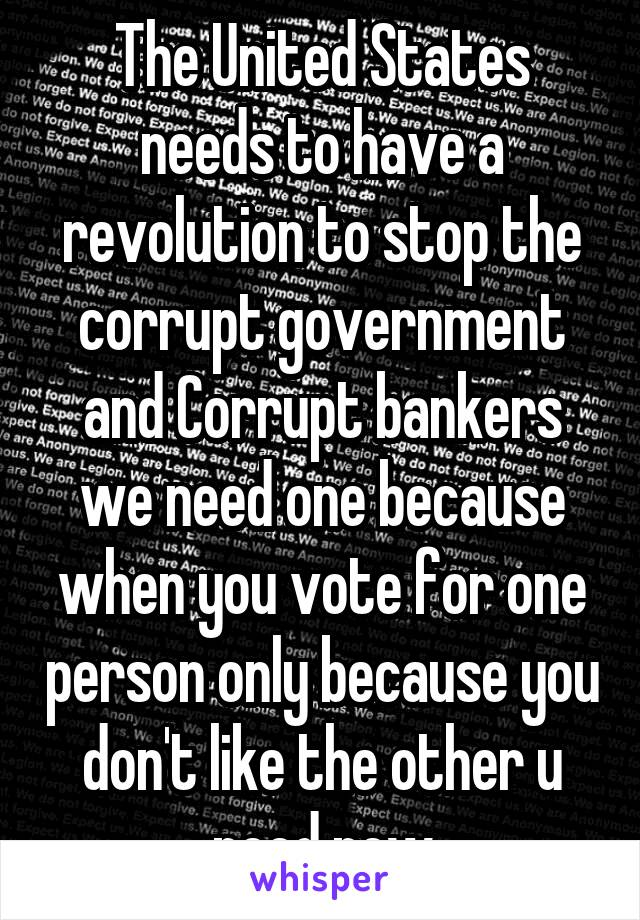 The United States needs to have a revolution to stop the corrupt government and Corrupt bankers we need one because when you vote for one person only because you don't like the other u need new
