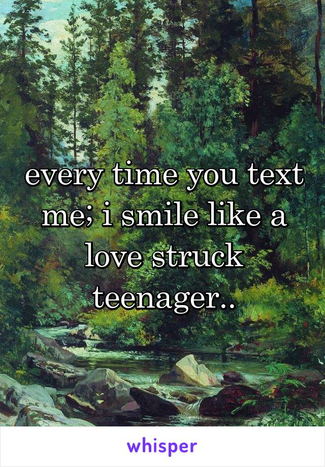 every time you text me; i smile like a love struck teenager..