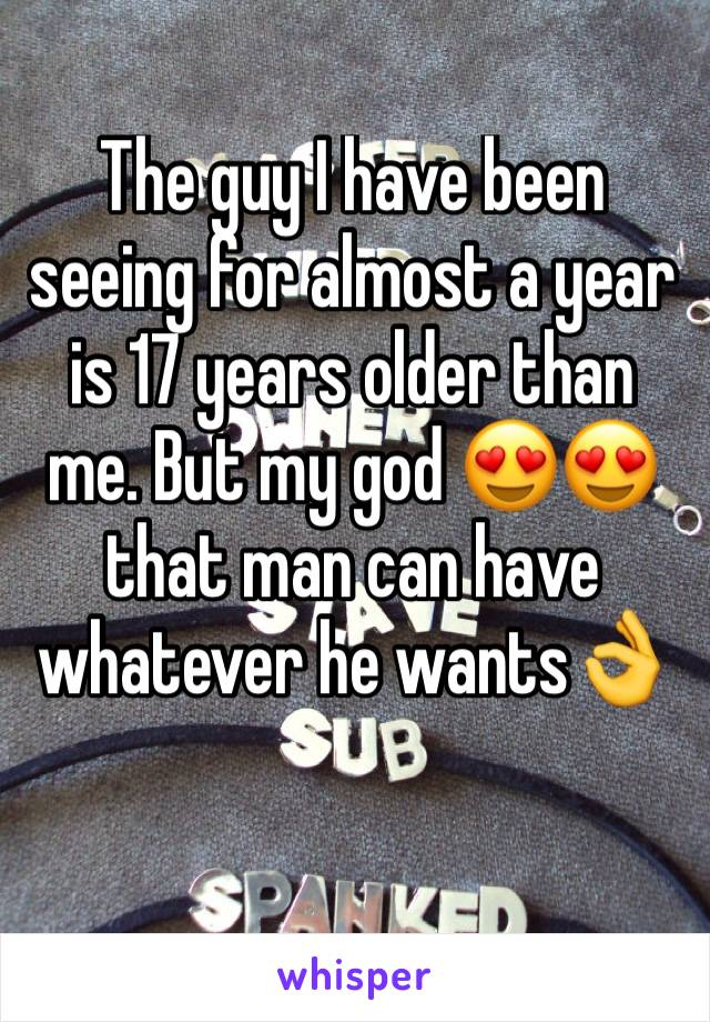 The guy I have been seeing for almost a year is 17 years older than me. But my god 😍😍 that man can have whatever he wants👌