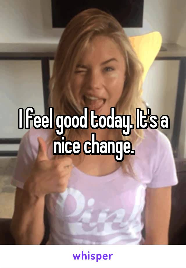 I feel good today. It's a nice change.