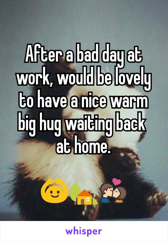 After a bad day at work, would be lovely to have a nice warm big hug waiting back  at home.  🙆🏡💏