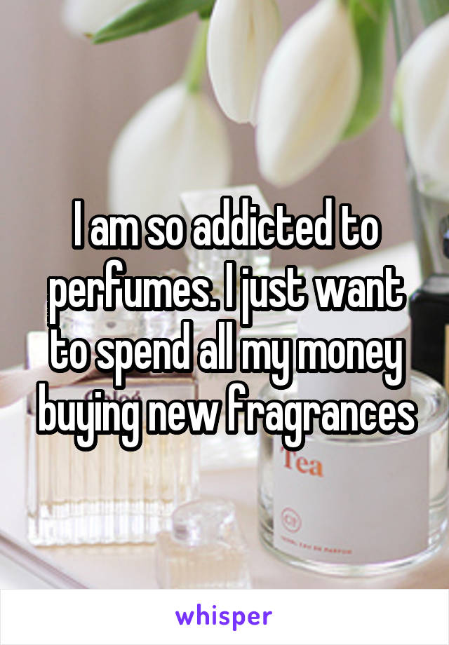 I am so addicted to perfumes. I just want to spend all my money buying new fragrances