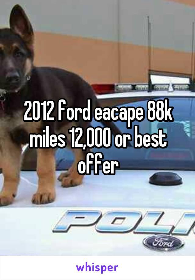 2012 ford eacape 88k miles 12,000 or best offer