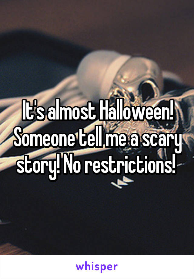 It's almost Halloween! Someone tell me a scary story! No restrictions!