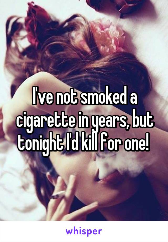 I've not smoked a cigarette in years, but tonight I'd kill for one!