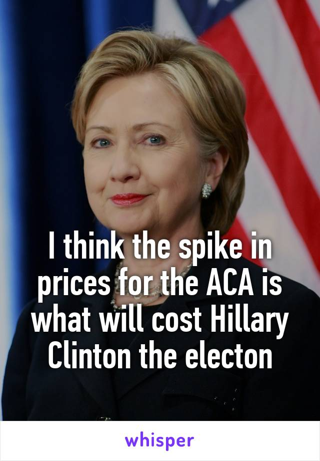 I think the spike in prices for the ACA is what will cost Hillary Clinton the electon