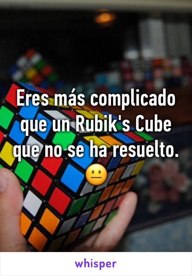 Eres más complicado que un Rubik's Cube que no se ha resuelto. 😐