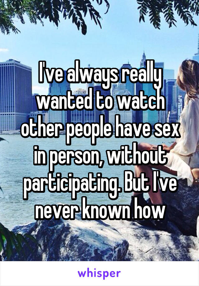 I've always really wanted to watch other people have sex in person, without participating. But I've never known how