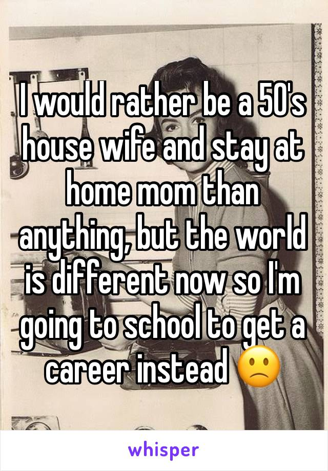 I would rather be a 50's house wife and stay at home mom than anything, but the world is different now so I'm going to school to get a career instead 🙁