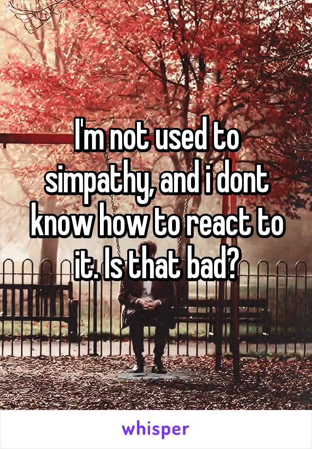 I'm not used to simpathy, and i dont know how to react to it. Is that bad?