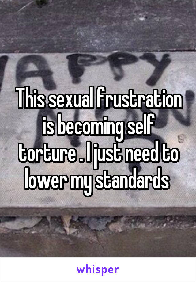 This sexual frustration is becoming self torture . I just need to lower my standards