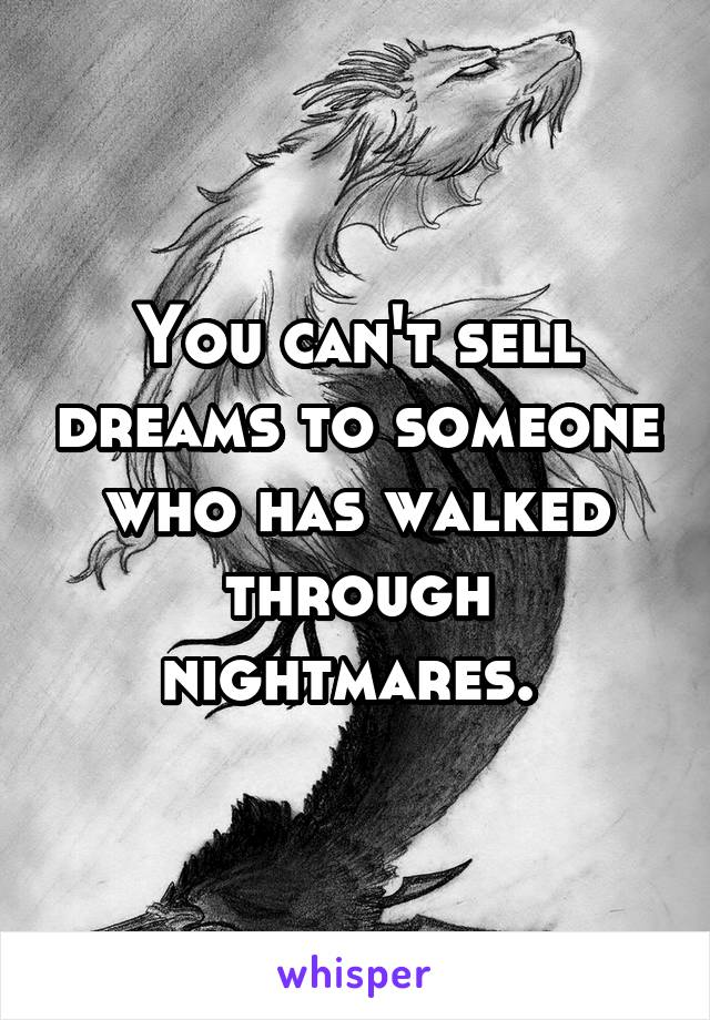 You can't sell dreams to someone who has walked through nightmares.
