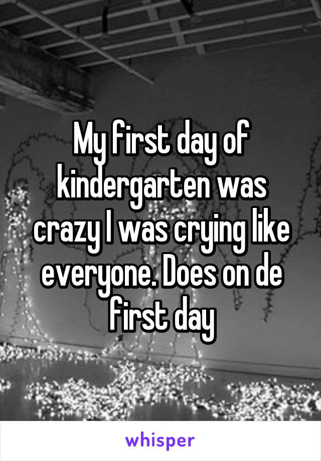 My first day of kindergarten was crazy I was crying like everyone. Does on de first day