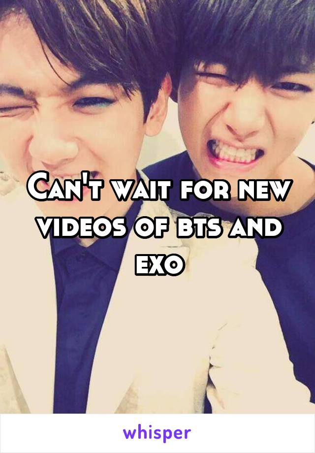 Can't wait for new videos of bts and exo