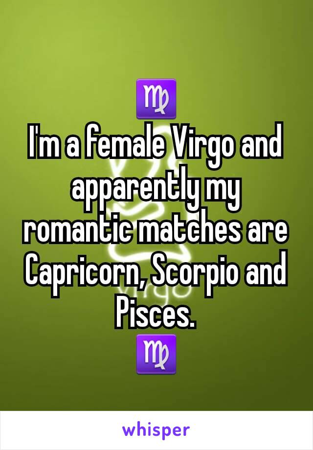 ♍ I'm a female Virgo and apparently my romantic matches are Capricorn, Scorpio and Pisces. ♍