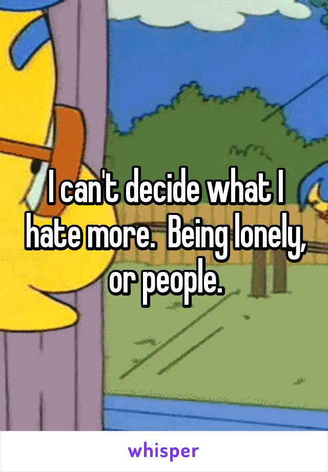 I can't decide what I hate more.  Being lonely, or people.