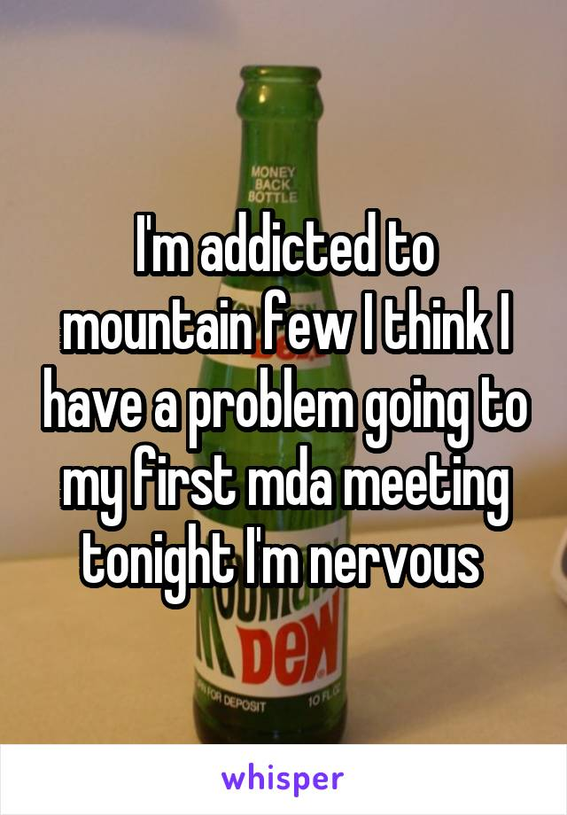 I'm addicted to mountain few I think I have a problem going to my first mda meeting tonight I'm nervous