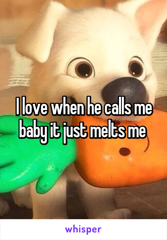 I love when he calls me baby it just melts me
