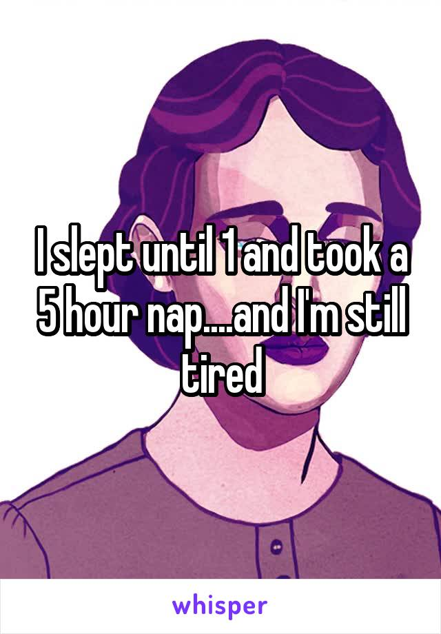 I slept until 1 and took a 5 hour nap....and I'm still tired