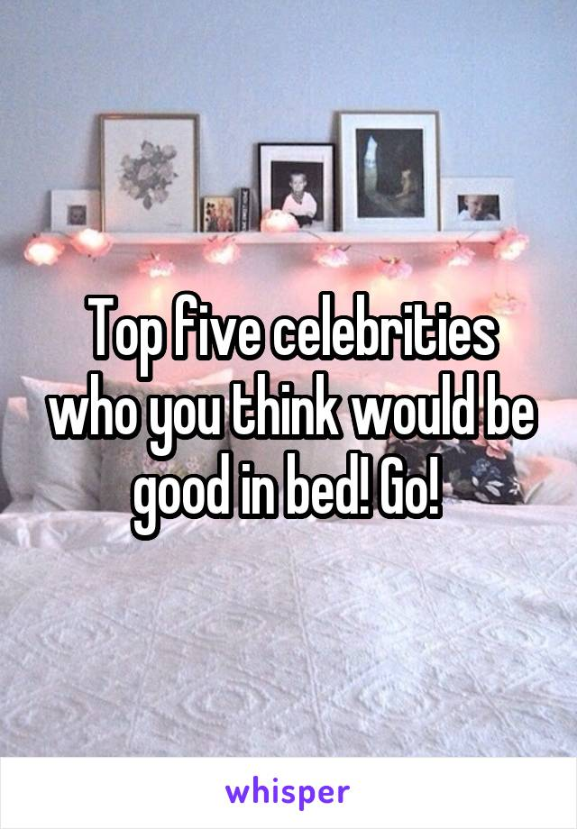 Top five celebrities who you think would be good in bed! Go!