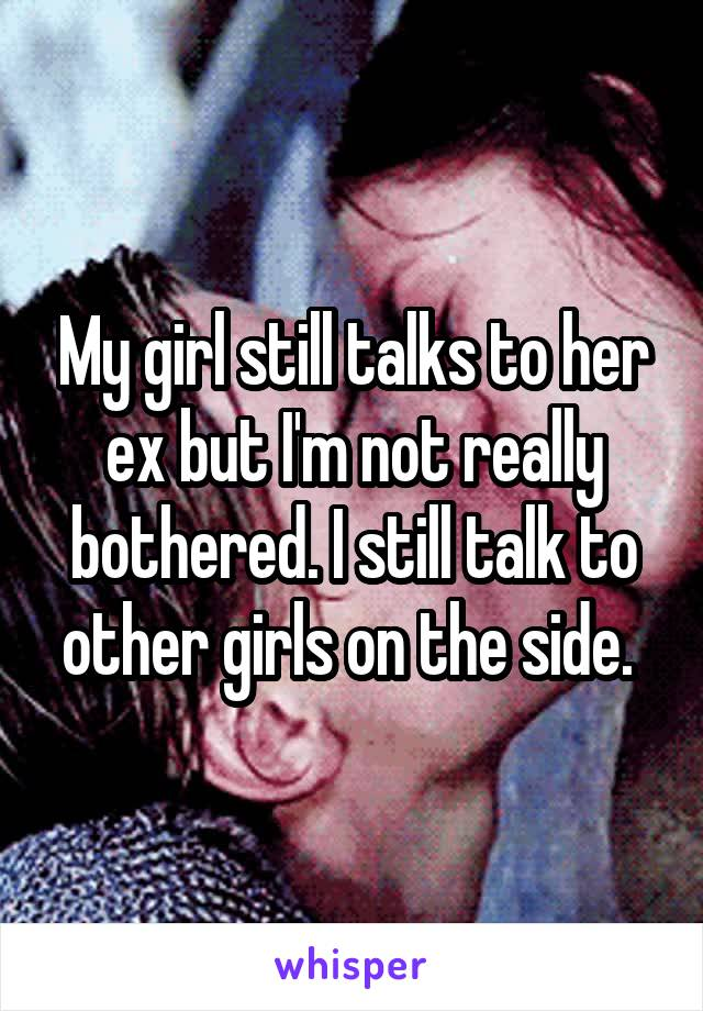 My girl still talks to her ex but I'm not really bothered. I still talk to other girls on the side.