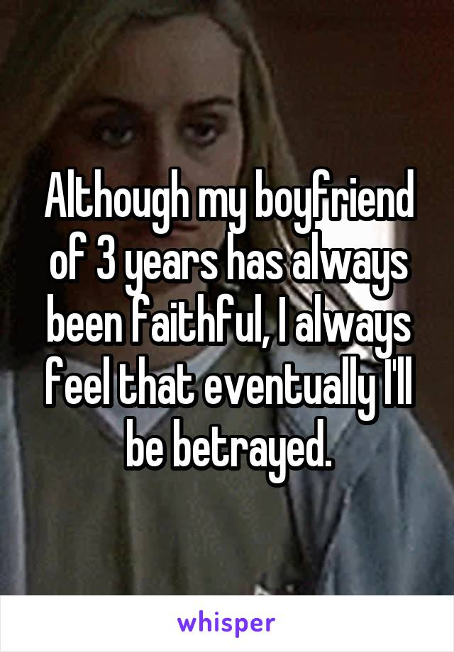Although my boyfriend of 3 years has always been faithful, I always feel that eventually I'll be betrayed.